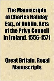 The Manuscripts Of Charles Haliday, Esq, Of Dublin. Acts Of The Privy Council In Ireland, 1556-1571 - Great Britain. Royal Manuscripts