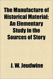 The Manufacture Of Historical Material; An Elementary Study In The Sources Of Story - J. W. Jeudwine
