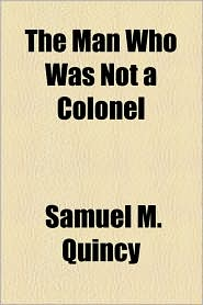The Man Who Was Not A Colonel - Samuel M. Quincy