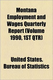 Montana Employment And Wages Quarterly Report (Volume 1990, 1st Qtr) - United States. Bureau Of Statistics