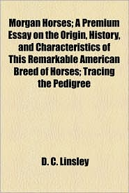 Morgan Horses; A Premium Essay On The Origin, History, And Characteristics Of This Remarkable American Breed Of Horses; Tracing The Pedigree - D.C. Linsley