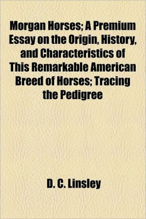 Morgan Horses; A Premium Essay On The Origin, History, And Characteristics Of This Remarkable American Breed Of Horses; Tracing The Pedigree