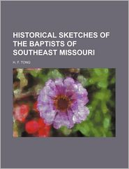 Historical Sketches Of The Baptists Of Southeast Missouri - H. F Tong