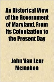An Historical View Of The Government Of Maryland, From Its Colonization To The Present Day - John Van Lear Mcmahon