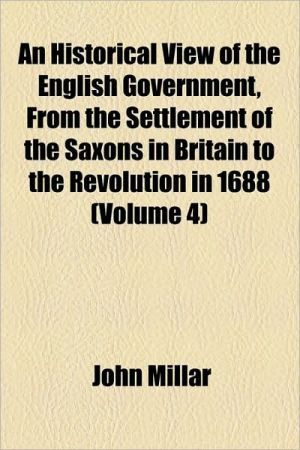 An Historical View Of The English Government, From The Settlement Of The Saxons In Britain To The Revolution In 1688 (Volume 4) - John Millar