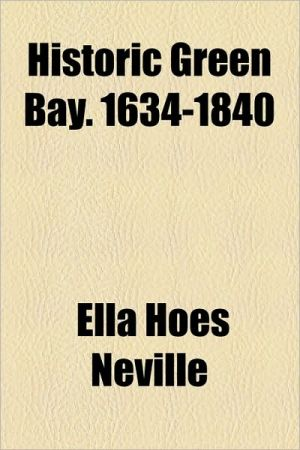 Historic Green Bay. 1634-1840 - Ella Hoes Neville