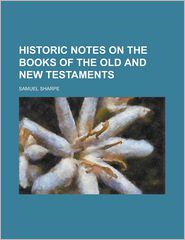 Historic Notes on the Books of the Old and New Testaments - Samuel Sharpe