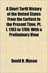 A Short Tariff History Of The United States From The Earliest To The Present Time. Pt. I. 1783 To 1789; With A Preliminary View - David Hastings Mason