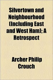 Silvertown And Neighbourhood (Including East And West Ham); A Retrospect - Archer Philip Crouch