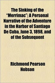 "The Sinking of the ""Merrimac""; A Personal Narrative of the Adventure in the Harbor of Santiago de Cuba, June 3, 1898, and of the Subsequent"