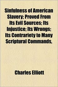 Sinfulness of American Slavery; Proved from Its Evil Sources; Its Injustice; Its Wrongs; Its Contrariety to Many Scriptural Commands, - Charles Elliott