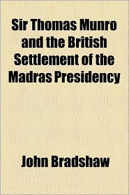 Sir Thomas Munro and the British Settlement of the Madras Presidency - John Bradshaw M.A.