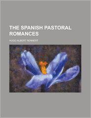 The Spanish Pastoral Romances - Hugo A. Rennert