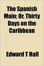 The Spanish Main; Or, Thirty Days on the Caribbean - Edward T. Hall