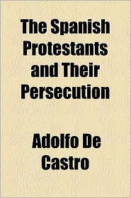 The Spanish Protestants and Their Persecution - Adolfo De Castro