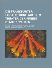 Die Frankfurter Localstucke Auf Dem Theater Der Freien Stadt, 1821-1866; Skizzen Aus Meinem Schauspielerleben - United States Bureau of Wildlife, Samuel Friedrich Hassel