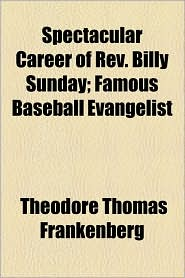 Spectacular Career Of Rev. Billy Sunday; Famous Baseball Evangelist - Theodore Thomas Frankenberg
