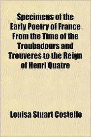 Specimens of the Early Poetry of France From the Time of the Troubadours and Trouv res to the Reign of Henri Quatre - Louisa Stuart Costello