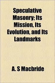 Speculative Masonry; Its Mission, Its Evolution, And Its Landmarks - A. S Macbride