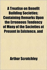 A Treatise on Benefit Building Societies; Containing Remarks Upon the Erroneous Tendency of Many of the Societies at Present in Existence, and - Arthur Scratchley