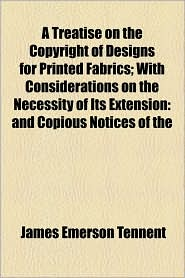 A Treatise On The Copyright Of Designs For Printed Fabrics; With Considerations On The Necessity Of Its Extension - James Emerson Tennent