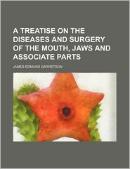 A Treatise on the Diseases and Surgery of the Mouth, Jaws and Associate Parts - James Edmund Garretson