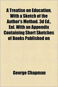 A Treatise On Education, With A Sketch Of The Author's Method. 3d Ed, Enl. With An Appendix Containing Short Sketches Of Books Published On - George Chapman