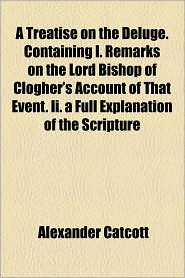 A Treatise On The Deluge. Containing I. Remarks On The Lord Bishop Of Clogher's Account Of That Event. Ii. A Full Explanation Of The Scripture - Alexander Catcott