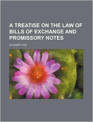 A Treatise On The Law Of Bills Of Exchange And Promissory Notes - Stewart Kyd