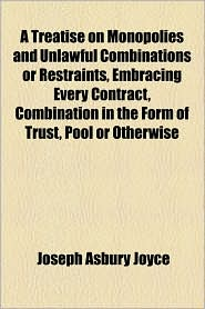 A Treatise On Monopolies And Unlawful Combinations Or Restraints, Embracing Every Contract, Combination In The Form Of Trust, Pool Or Otherwise - Joseph Asbury Joyce