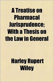 A Treatise On Pharmacal Jurisprudence; With A Thesis On The Law In General - Harley Rupert Wiley