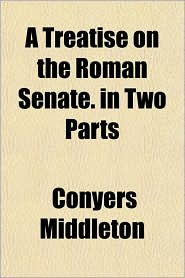 A Treatise on the Roman Senate in Two Parts - Conyers Middleton