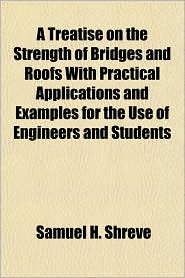 A Treatise on the Strength of Bridges and Roofs with Practical Applications and Examples for the Use of Engineers and Students - Samuel H. Shreve