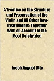 A Treatise on the Structure and Preservation of the Violin and All Other Bow-Instruments; Together with an Account of the Most Celebrated - Jacob August Otto