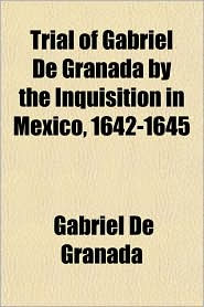 Trial of Gabriel de Granada by the Inquisition in Mexico, 1642-1645 - Gabriel De Granada