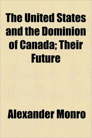 The United States And The Dominion Of Canada; Their Future - Alexander Monro