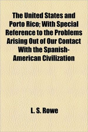 The United States And Porto Rico; With Special Reference To The Problems Arising Out Of Our Contact With The Spanish-American Civilization - L.S. Rowe