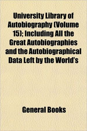 University Library of Autobiography (Volume 15); Including All the Great Autobiographies and the Autobiographical Data Left by the World's