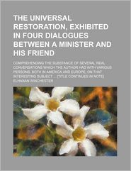 The Universal Restoration, Exhibited in Four Dialogues Between a Minister and His Friend; Comprehending the Substance of Several Real Conversations Wh - Elhanan Winchester