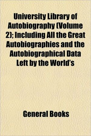 University Library of Autobiography (Volume 2); Including All the Great Autobiographies and the Autobiographical Data Left by the World's