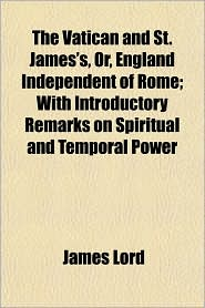 The Vatican and St. James's, Or, England Independent of Rome; With Introductory Remarks on Spiritual and Temporal Power - James Lord