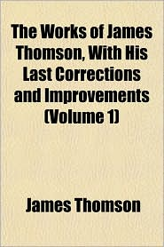 The Works of James Thomson, with His Last Corrections and Improvements (Volume 1) - James Thomson
