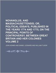 Novanglus, And Massachusettensis; Or, Political Essays, Published In The Years 1774 And 1775, On The Principal Points Of Controversy, Between - John Adams