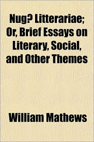 Nug Litterariae; Or, Brief Essays on Literary, Social, and Other Themes - William Mathews