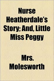 Nurse Heatherdale's Story; And, Little Miss Peggy - Mrs. Molesworth