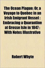 The Ocean Plague; Or, A Voyage To Quebec In An Irish Emigrant Vessel - Robert Whyte