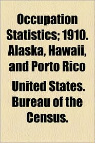 Occupation Statistics; 1910. Alaska, Hawaii, And Porto Rico - United States. Bureau Of The Census.