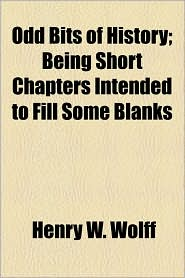 Odd Bits Of History; Being Short Chapters Intended To Fill Some Blanks - Henry W. Wolff