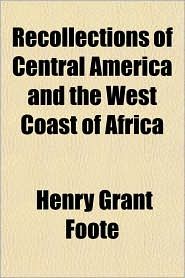 Recollections of Central America and the West Coast of Africa - Henry Grant Foote