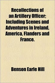 Recollections Of An Artillery Officer; Including Scenes And Adventures In Ireland, America, Flanders And France. - Benson Earle Hill